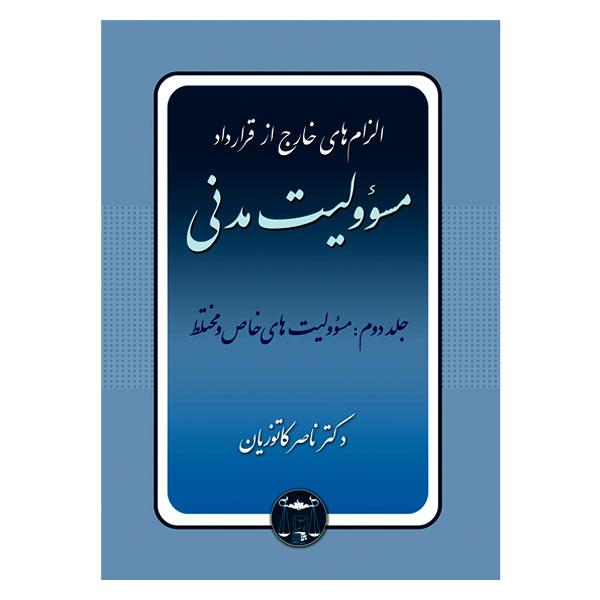 الزام های خارج از قرارداد – مسؤولیت مدنی جلد دوم: مسؤولیت های خاص و مختلط | دکتر کاتوزیان