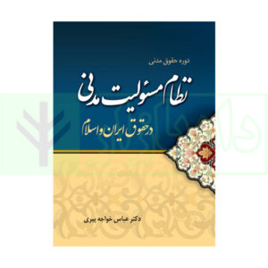 کتاب دوره حقوق مدنی – نظام مسئولیت مدنی در حقوق ایران و اسلام دکتر خواجه پیری