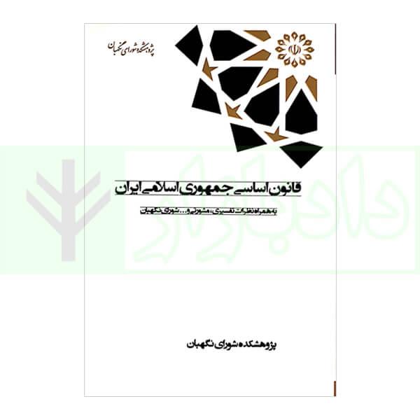 قانون اساسی جمهوری اسلامی ایران به همراه نظرات تفسیری، مشورتی و … شورای نگهبان (رقعی)