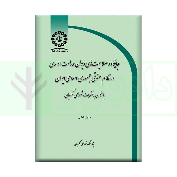جايگاه و صلاحيتهای ديوان عدالت اداری در نظام حقوقی جمهوری اسلامی ايران